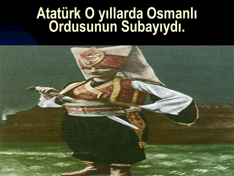 Atatürk O yıllarda Osmanlı Ordusunun Subayıydı.