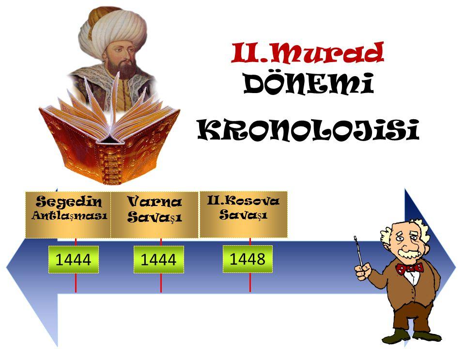 II.Murad DÖNEMi KRONOLOJiSi Segedin Antlaşması 1444 1444 1448