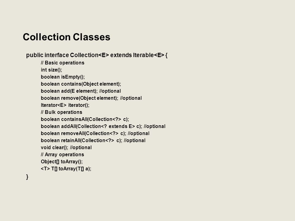 Collection Classes public interface Collection<E> extends Iterable<E> { // Basic operations. int size();