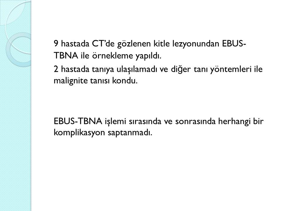 9 hastada CT'de gözlenen kitle lezyonundan EBUS- TBNA ile örnekleme yapıldı.