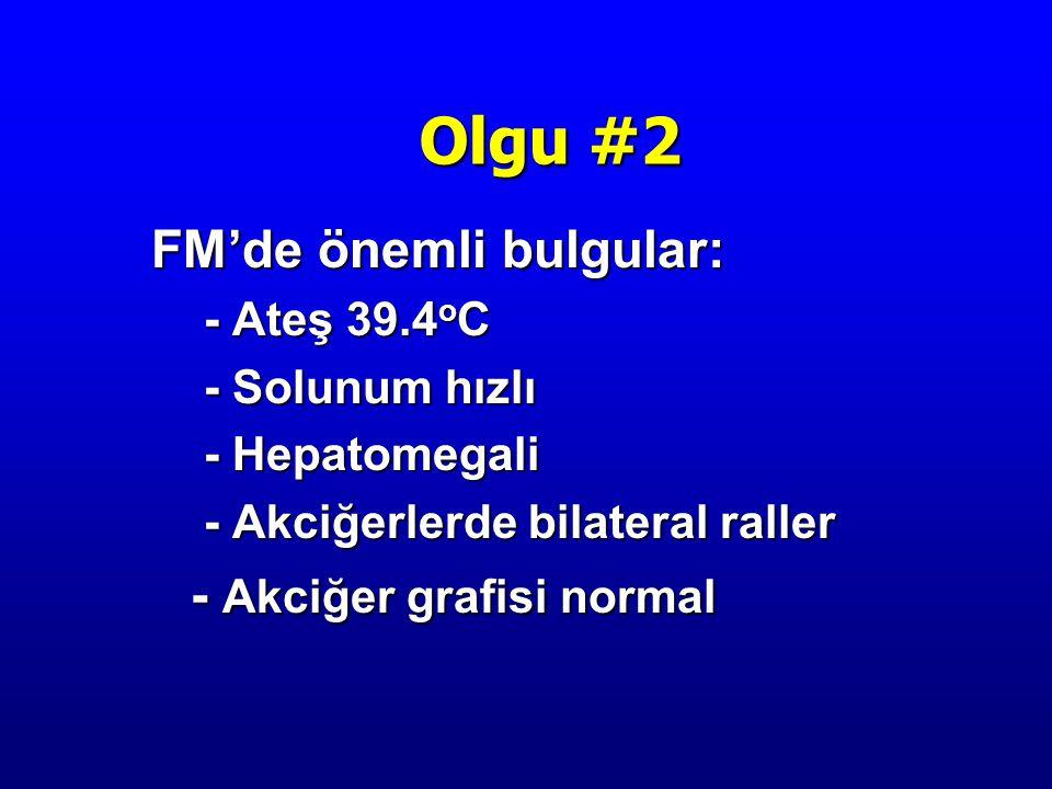 Olgu #2 FM'de önemli bulgular: - Akciğer grafisi normal - Ateş 39.4oC