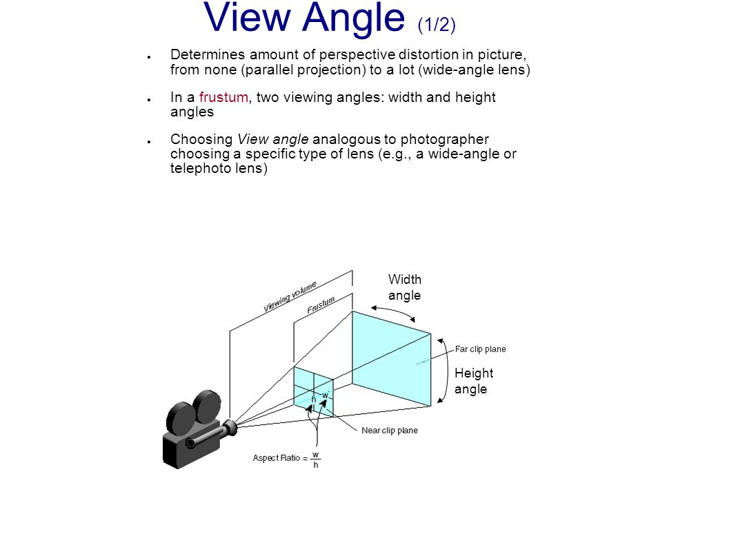View Angle (1/2) Determines amount of perspective distortion in picture, from none (parallel projection) to a lot (wide-angle lens)