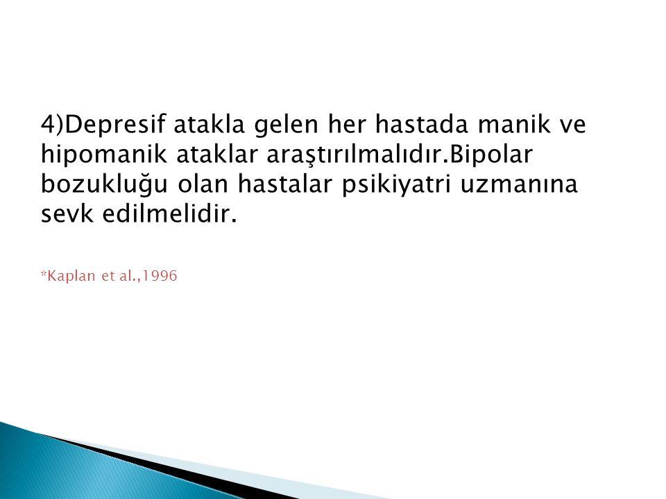 4)Depresif atakla gelen her hastada manik ve hipomanik ataklar araştırılmalıdır.Bipolar bozukluğu olan hastalar psikiyatri uzmanına sevk edilmelidir.