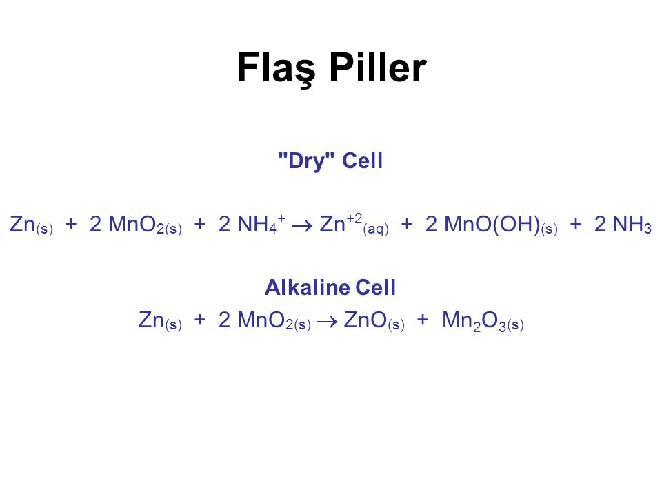 Flaş Piller Dry Cell. Zn(s) + 2 MnO2(s) + 2 NH4+  Zn+2(aq) + 2 MnO(OH)(s) + 2 NH3. Alkaline Cell.