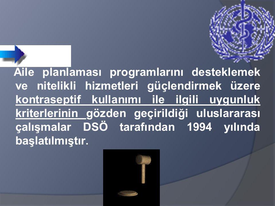 Aile planlaması programlarını desteklemek ve nitelikli hizmetleri güçlendirmek üzere kontraseptif kullanımı ile ilgili uygunluk kriterlerinin gözden geçirildiği uluslararası çalışmalar DSÖ tarafından 1994 yılında başlatılmıştır.