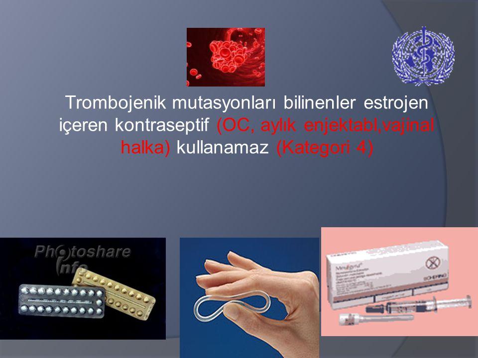 Trombojenik mutasyonları bilinenler estrojen içeren kontraseptif (OC, aylık enjektabl,vajinal halka) kullanamaz (Kategori 4)