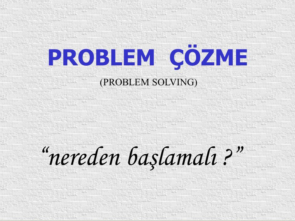 PROBLEM ÇÖZME (PROBLEM SOLVING) nereden başlamalı