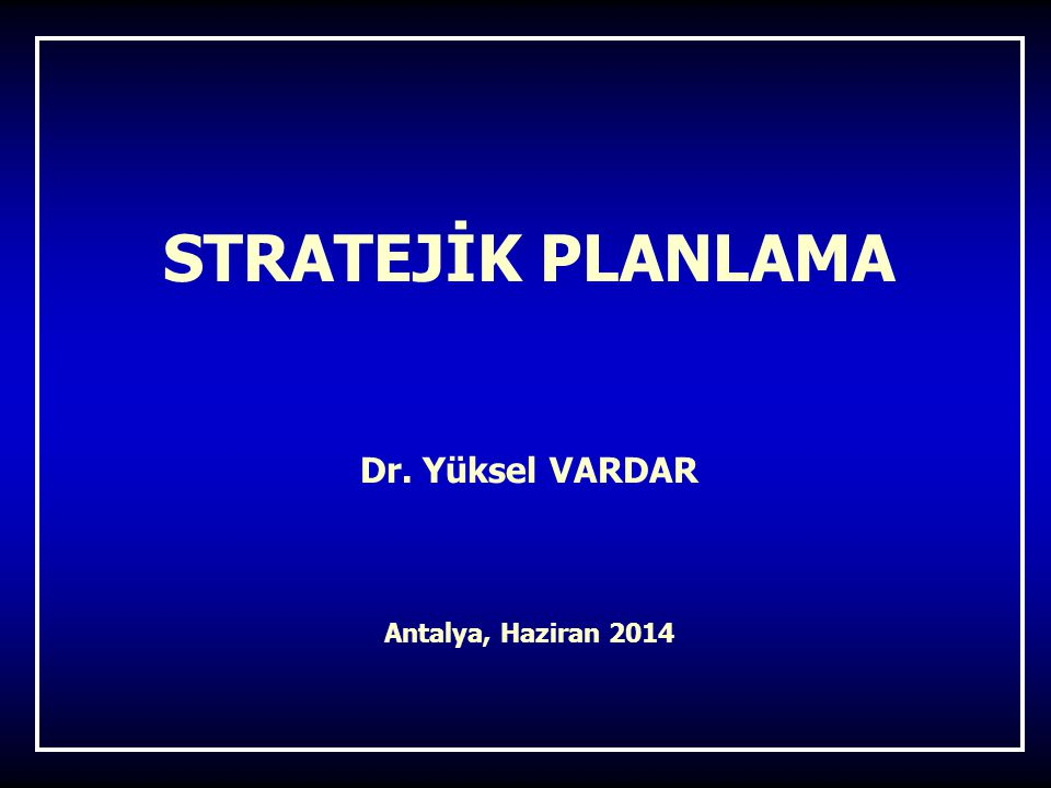 STRATEJİK PLANLAMA Dr. Yüksel VARDAR Antalya, Haziran 2014