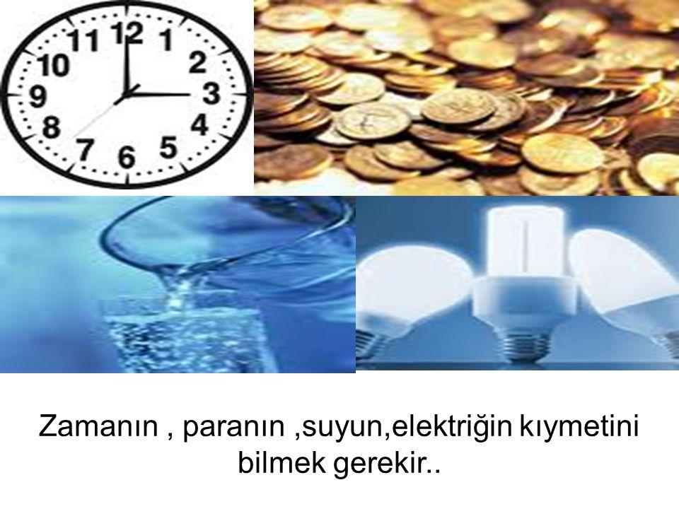 Zamanın , paranın ,suyun,elektriğin kıymetini bilmek gerekir..