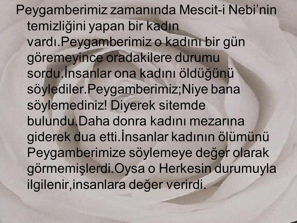 Peygamberimiz zamanında Mescit-i Nebi'nin temizliğini yapan bir kadın vardı.Peygamberimiz o kadını bir gün göremeyince oradakilere durumu sordu.İnsanlar ona kadını öldüğünü söylediler.Peygamberimiz;Niye bana söylemediniz.