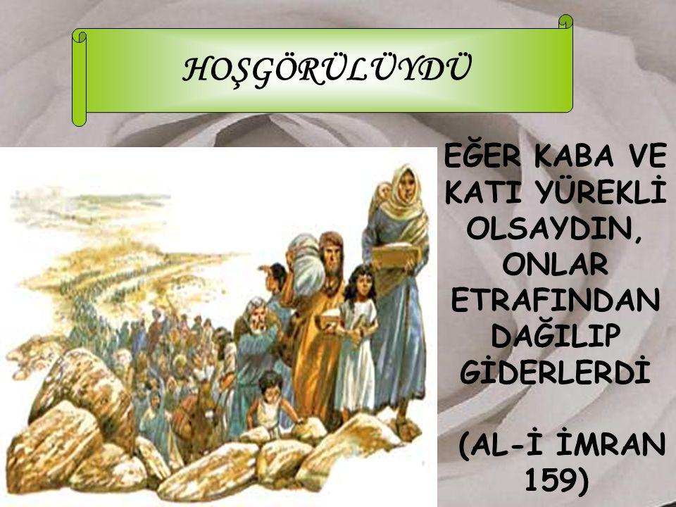 HOŞGÖRÜLÜYDÜ EĞER KABA VE KATI YÜREKLİ OLSAYDIN, ONLAR ETRAFINDAN DAĞILIP GİDERLERDİ (AL-İ İMRAN 159)