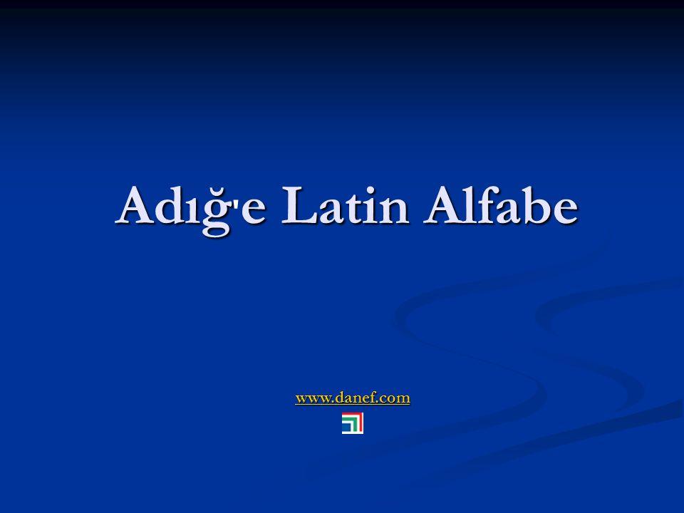 Adığ e Latin Alfabe www.danef.com