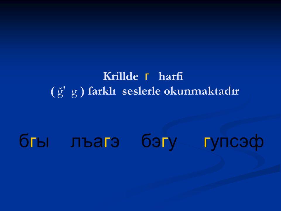 Krillde г harfi ( ğ g ) farklı seslerle okunmaktadır