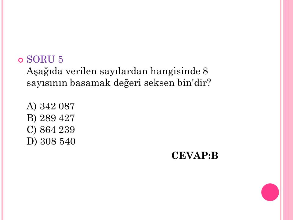 SORU 5 Aşağıda verilen sayılardan hangisinde 8 sayısının basamak değeri seksen bin dir A) 342 087 B) 289 427 C) 864 239 D) 308 540