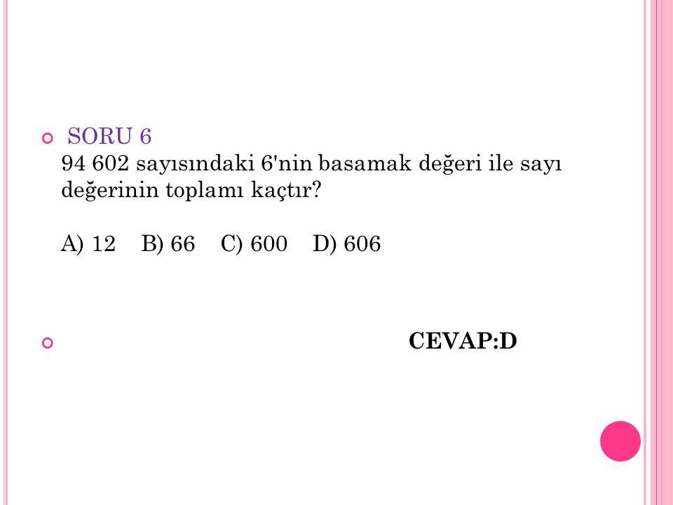 SORU 6 94 602 sayısındaki 6 nin basamak değeri ile sayı değerinin toplamı kaçtır A) 12 B) 66 C) 600 D) 606