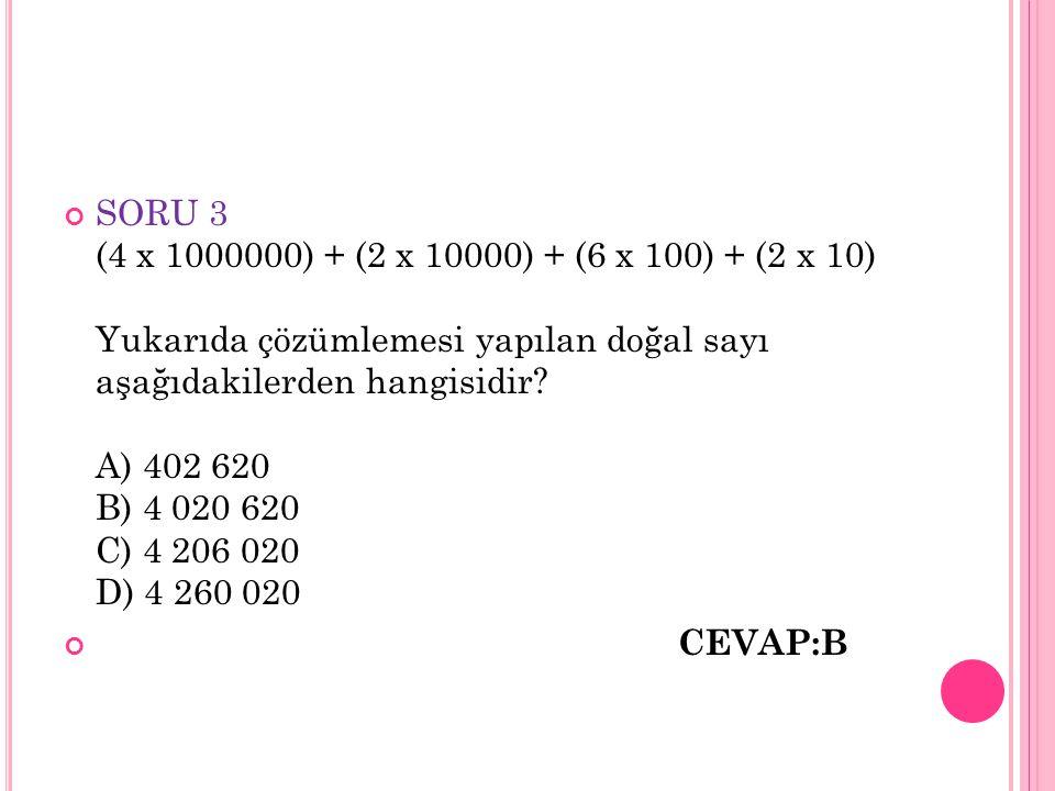 SORU 3 (4 x 1000000) + (2 x 10000) + (6 x 100) + (2 x 10) Yukarıda çözümlemesi yapılan doğal sayı aşağıdakilerden hangisidir A) 402 620 B) 4 020 620 C) 4 206 020 D) 4 260 020