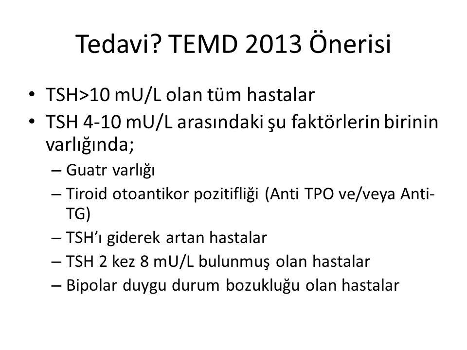 Tedavi TEMD 2013 Önerisi TSH>10 mU/L olan tüm hastalar