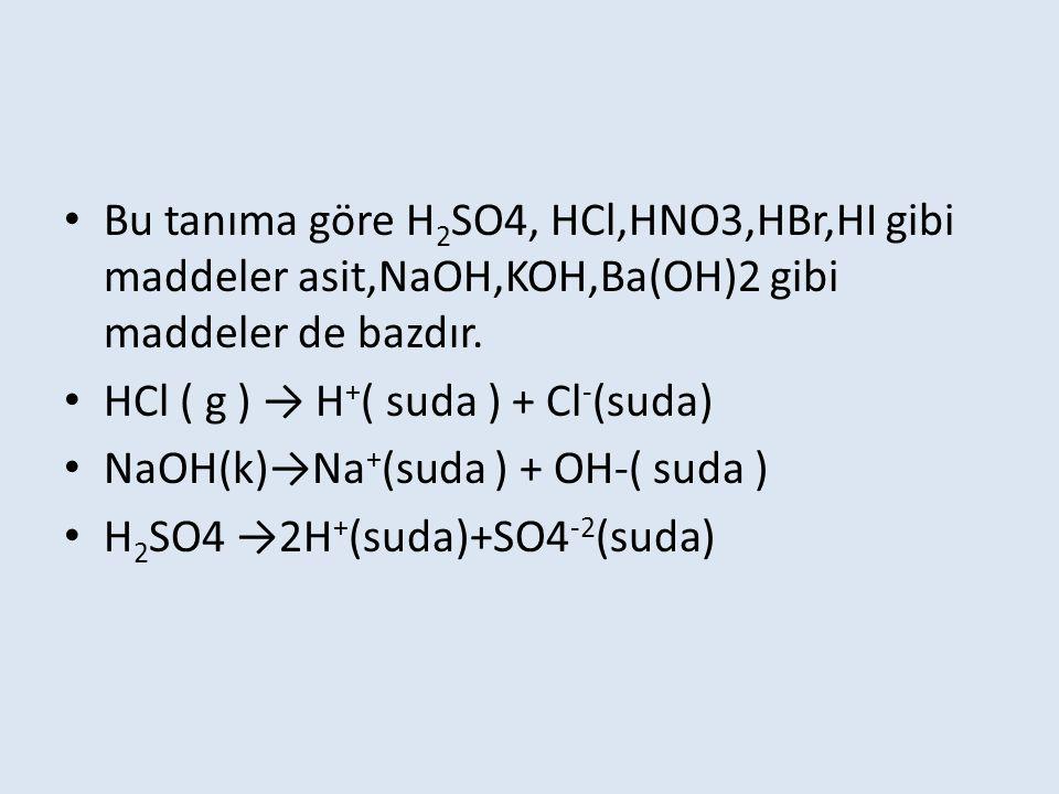 Bu tanıma göre H2SO4, HCl,HNO3,HBr,HI gibi maddeler asit,NaOH,KOH,Ba(OH)2 gibi maddeler de bazdır.