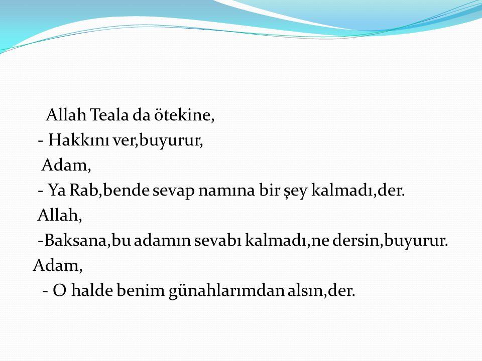 Allah Teala da ötekine, - Hakkını ver,buyurur, Adam, - Ya Rab,bende sevap namına bir şey kalmadı,der.