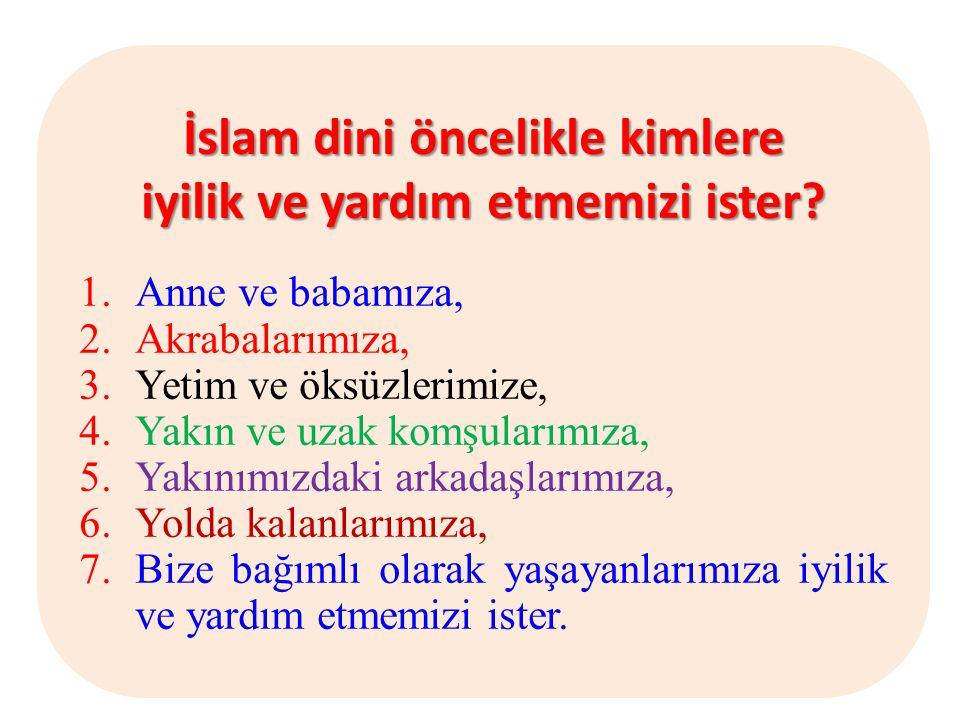 İslam dini öncelikle kimlere iyilik ve yardım etmemizi ister