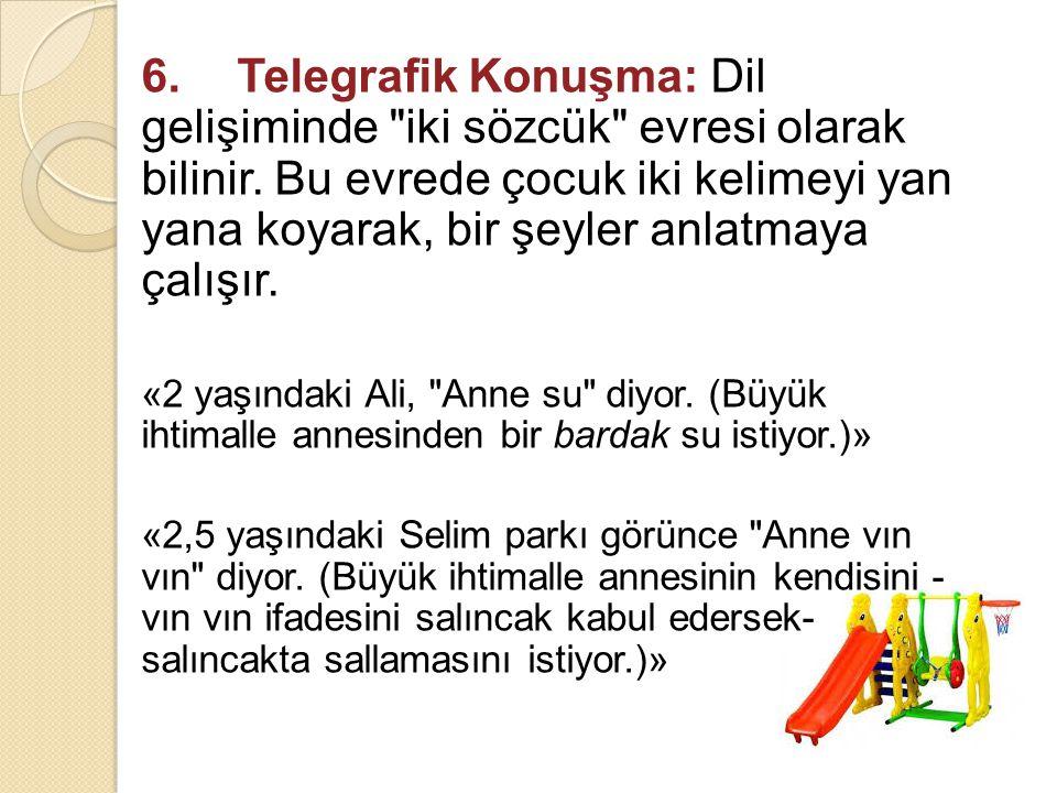 6. Telegrafik Konuşma: Dil gelişiminde iki sözcük evresi olarak bilinir. Bu evrede çocuk iki kelimeyi yan yana koyarak, bir şeyler anlatmaya çalışır.