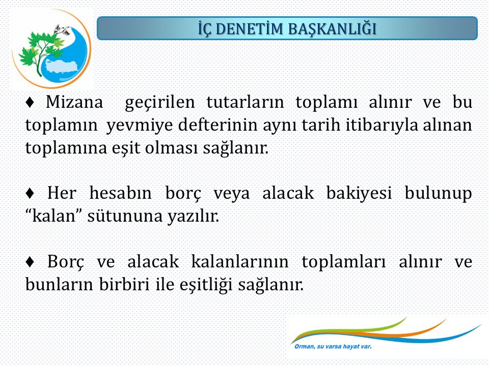 ♦ Mizana geçirilen tutarların toplamı alınır ve bu toplamın yevmiye defterinin aynı tarih itibarıyla alınan toplamına eşit olması sağlanır.