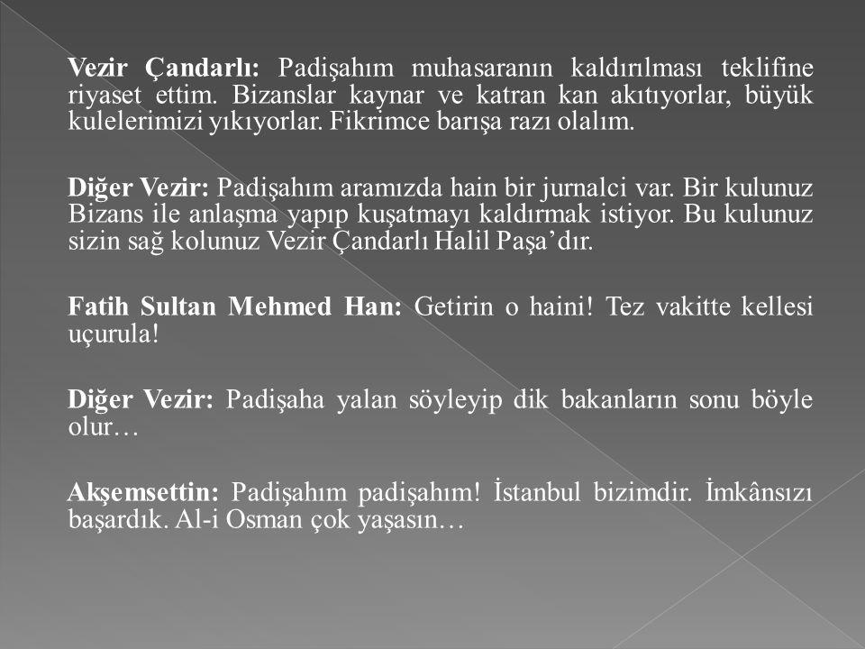 Vezir Çandarlı: Padişahım muhasaranın kaldırılması teklifine riyaset ettim. Bizanslar kaynar ve katran kan akıtıyorlar, büyük kulelerimizi yıkıyorlar. Fikrimce barışa razı olalım.