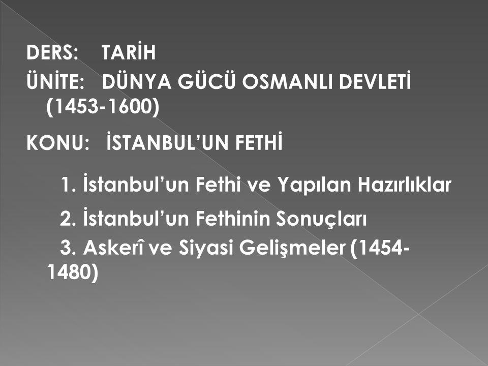 DERS: TARİH ÜNİTE: DÜNYA GÜCÜ OSMANLI DEVLETİ (1453-1600) KONU: İSTANBUL'UN FETHİ. 1. İstanbul'un Fethi ve Yapılan Hazırlıklar.