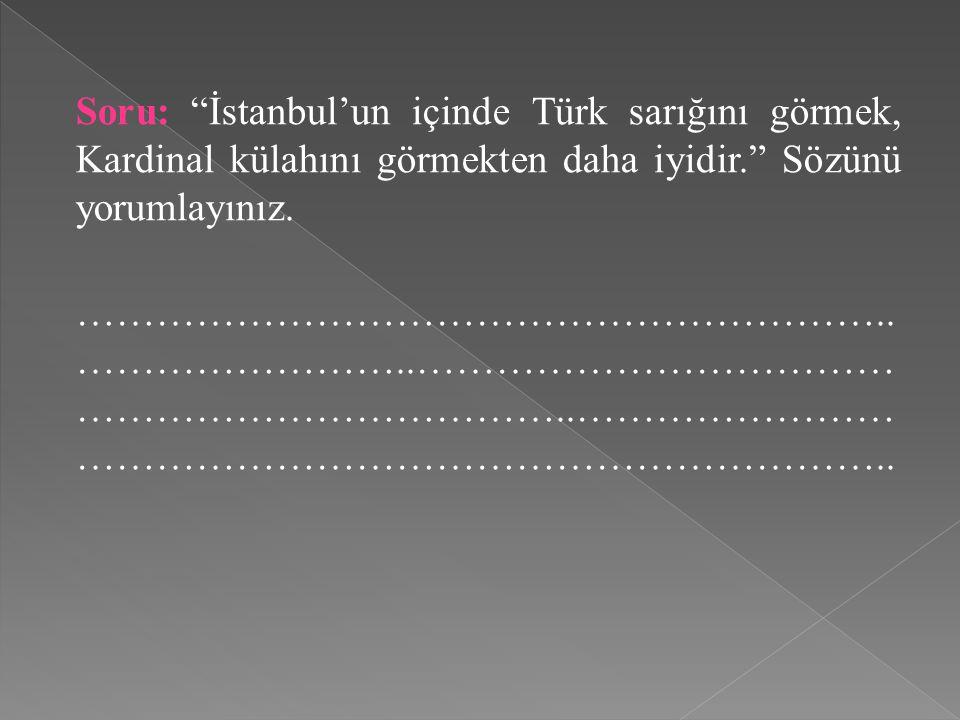 Soru: İstanbul'un içinde Türk sarığını görmek, Kardinal külahını görmekten daha iyidir. Sözünü yorumlayınız.