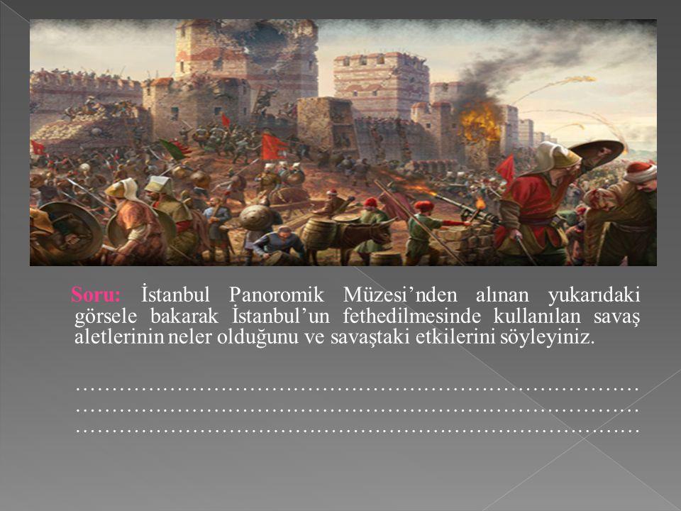 Soru: İstanbul Panoromik Müzesi'nden alınan yukarıdaki görsele bakarak İstanbul'un fethedilmesinde kullanılan savaş aletlerinin neler olduğunu ve savaştaki etkilerini söyleyiniz.