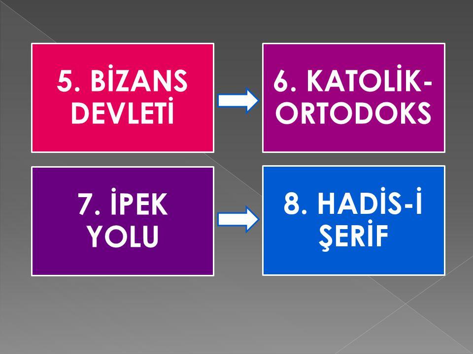 5. BİZANS DEVLETİ 6. KATOLİK-ORTODOKS 7. İPEK YOLU 8. HADİS-İ ŞERİF