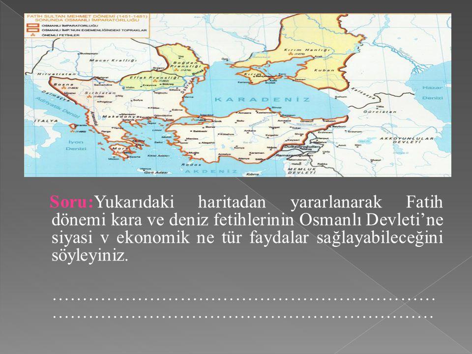 Soru:Yukarıdaki haritadan yararlanarak Fatih dönemi kara ve deniz fetihlerinin Osmanlı Devleti'ne siyasi v ekonomik ne tür faydalar sağlayabileceğini söyleyiniz.