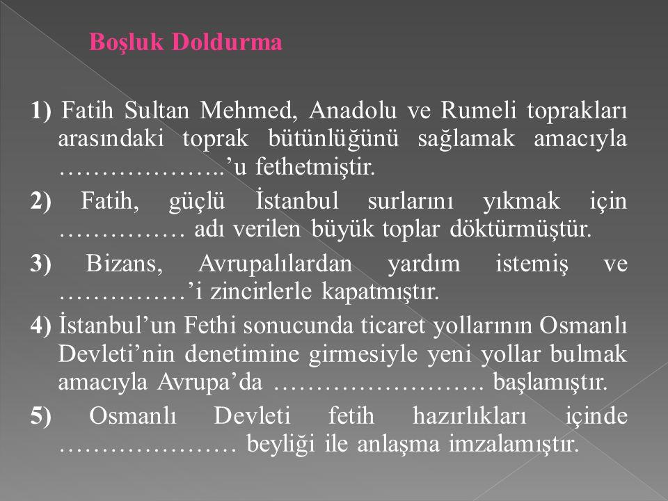 Boşluk Doldurma 1) Fatih Sultan Mehmed, Anadolu ve Rumeli toprakları arasındaki toprak bütünlüğünü sağlamak amacıyla ………………..'u fethetmiştir.