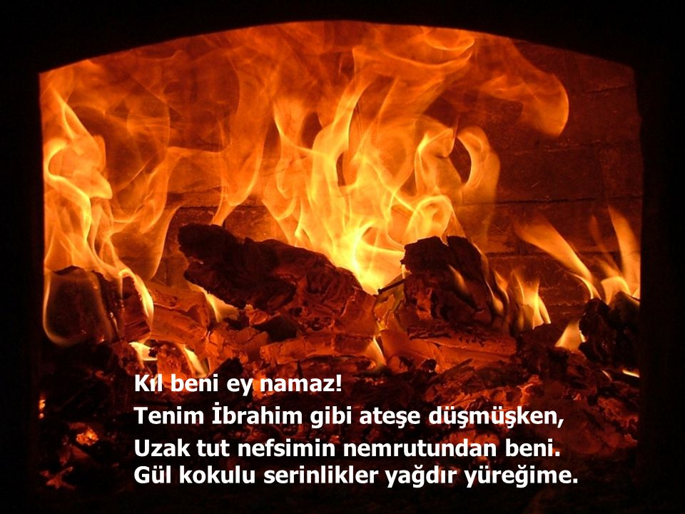 Kıl beni ey namaz. Tenim İbrahim gibi ateşe düşmüşken, Uzak tut nefsimin nemrutundan beni.