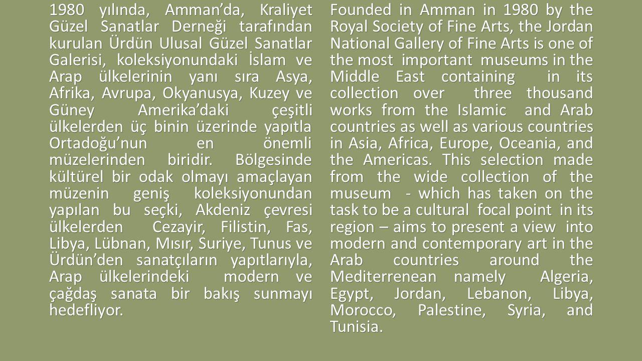 1980 yılında, Amman'da, Kraliyet Güzel Sanatlar Derneği tarafından kurulan Ürdün Ulusal Güzel Sanatlar Galerisi, koleksiyonundaki İslam ve Arap ülkelerinin yanı sıra Asya, Afrika, Avrupa, Okyanusya, Kuzey ve Güney Amerika'daki çeşitli ülkelerden üç binin üzerinde yapıtla Ortadoğu'nun en önemli müzelerinden biridir. Bölgesinde kültürel bir odak olmayı amaçlayan müzenin geniş koleksiyonundan yapılan bu seçki, Akdeniz çevresi ülkelerden Cezayir, Filistin, Fas, Libya, Lübnan, Mısır, Suriye, Tunus ve Ürdün'den sanatçıların yapıtlarıyla, Arap ülkelerindeki modern ve çağdaş sanata bir bakış sunmayı hedefliyor.