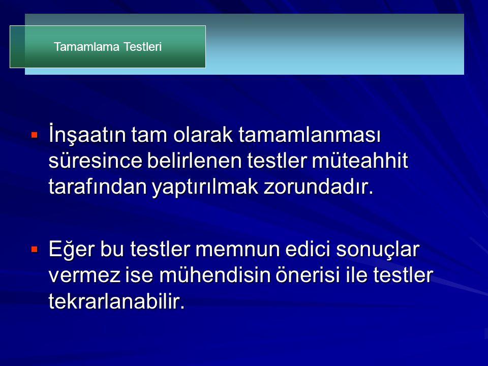 Tamamlama Testleri İnşaatın tam olarak tamamlanması süresince belirlenen testler müteahhit tarafından yaptırılmak zorundadır.
