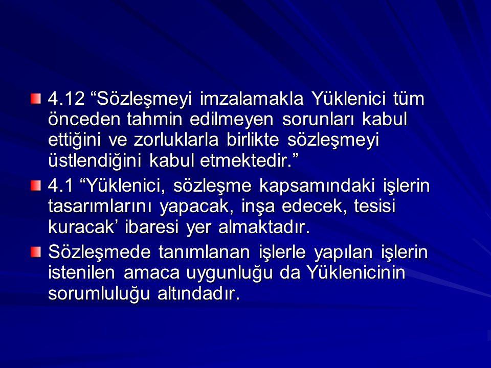 4.12 Sözleşmeyi imzalamakla Yüklenici tüm önceden tahmin edilmeyen sorunları kabul ettiğini ve zorluklarla birlikte sözleşmeyi üstlendiğini kabul etmektedir.
