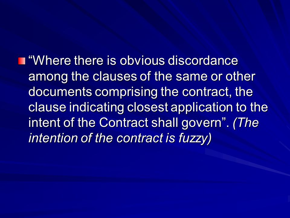 Where there is obvious discordance among the clauses of the same or other documents comprising the contract, the clause indicating closest application to the intent of the Contract shall govern .