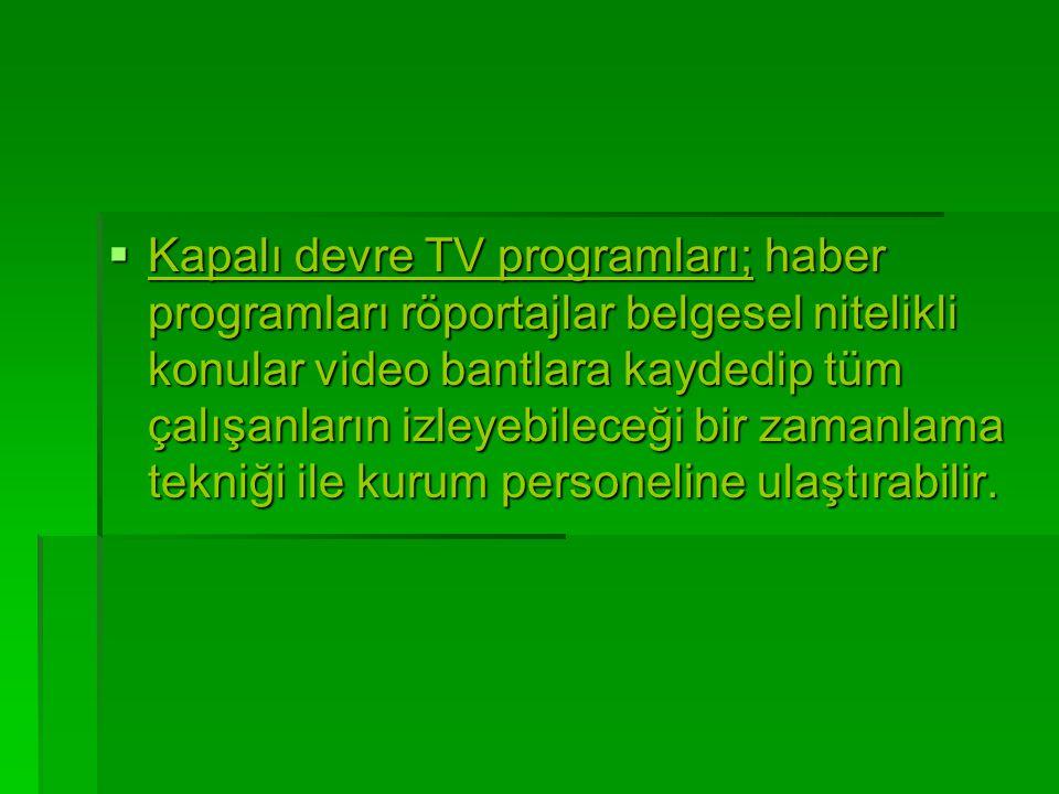 Kapalı devre TV programları; haber programları röportajlar belgesel nitelikli konular video bantlara kaydedip tüm çalışanların izleyebileceği bir zamanlama tekniği ile kurum personeline ulaştırabilir.