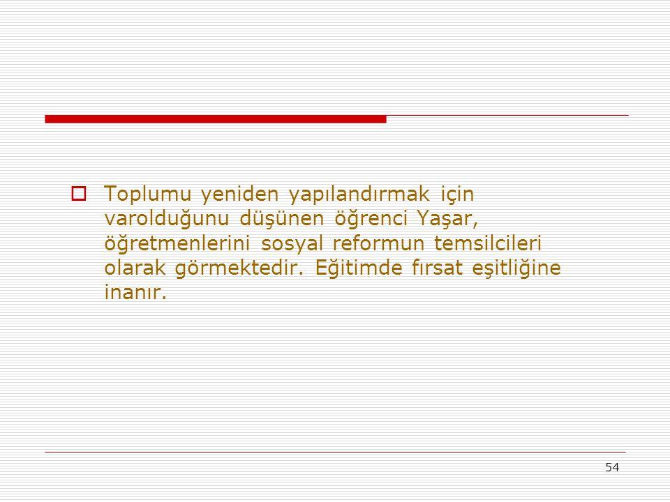 Toplumu yeniden yapılandırmak için varolduğunu düşünen öğrenci Yaşar, öğretmenlerini sosyal reformun temsilcileri olarak görmektedir. Eğitimde fırsat eşitliğine inanır.