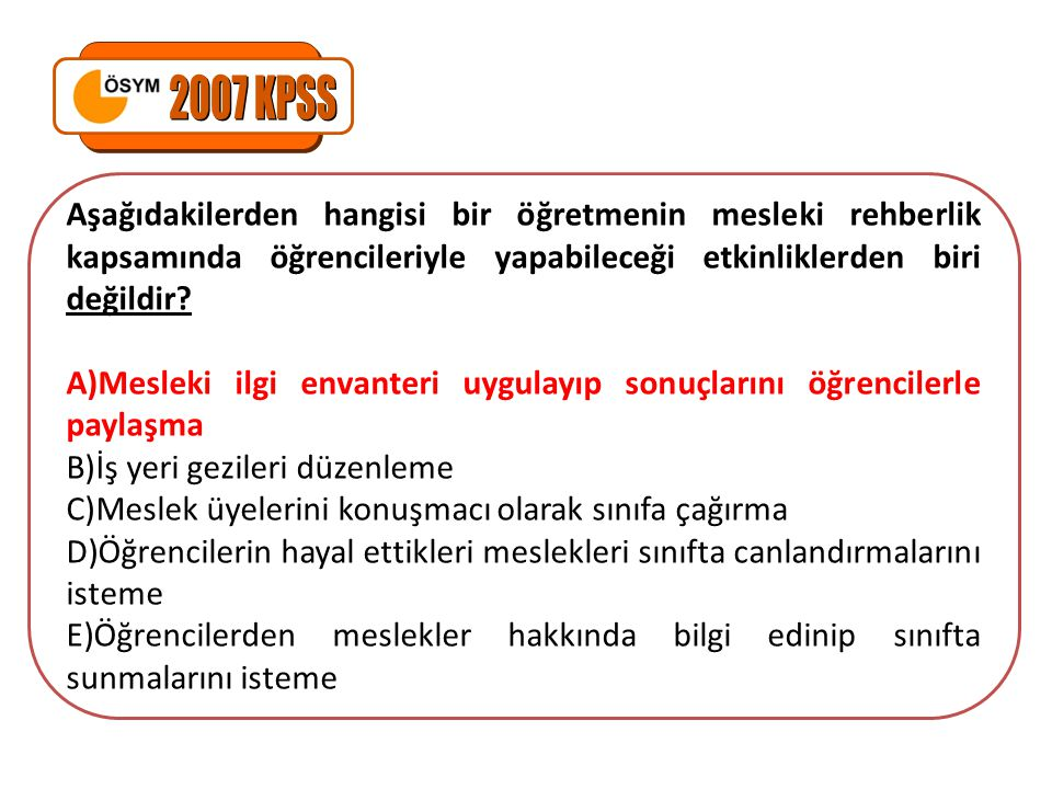 2007 KPSS Aşağıdakilerden hangisi bir öğretmenin mesleki rehberlik kapsamında öğrencileriyle yapabileceği etkinliklerden biri değildir