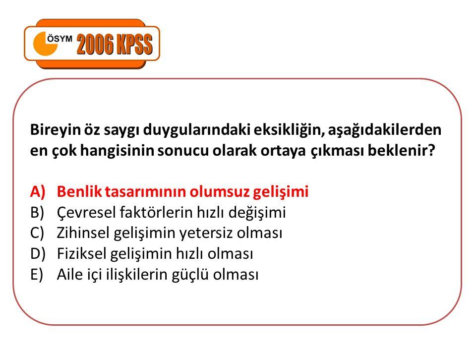 2006 KPSS Bireyin öz saygı duygularındaki eksikliğin, aşağıdakilerden