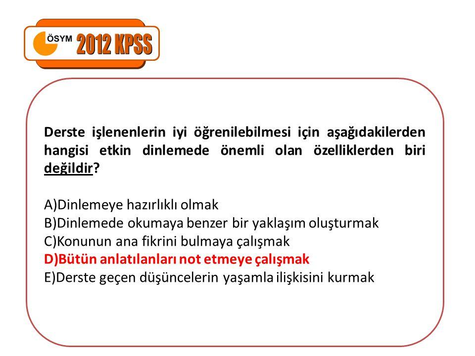 2012 KPSS Derste işlenenlerin iyi öğrenilebilmesi için aşağıdakilerden hangisi etkin dinlemede önemli olan özelliklerden biri değildir