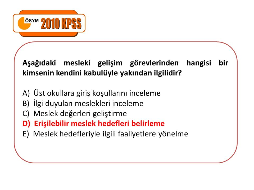 2010 KPSS Aşağıdaki mesleki gelişim görevlerinden hangisi bir kimsenin kendini kabulüyle yakından ilgilidir