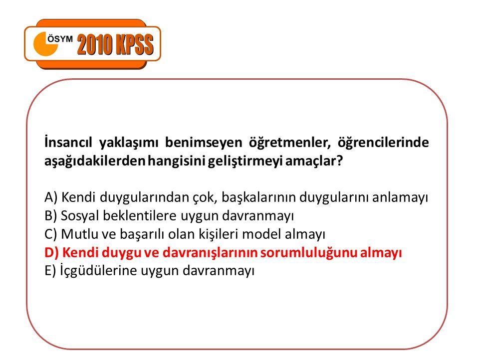 2010 KPSS İnsancıl yaklaşımı benimseyen öğretmenler, öğrencilerinde aşağıdakilerden hangisini geliştirmeyi amaçlar