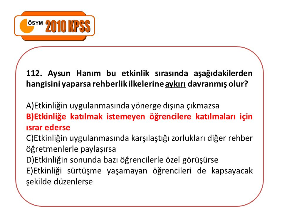 2010 KPSS 112. Aysun Hanım bu etkinlik sırasında aşağıdakilerden hangisini yaparsa rehberlik ilkelerine aykırı davranmış olur