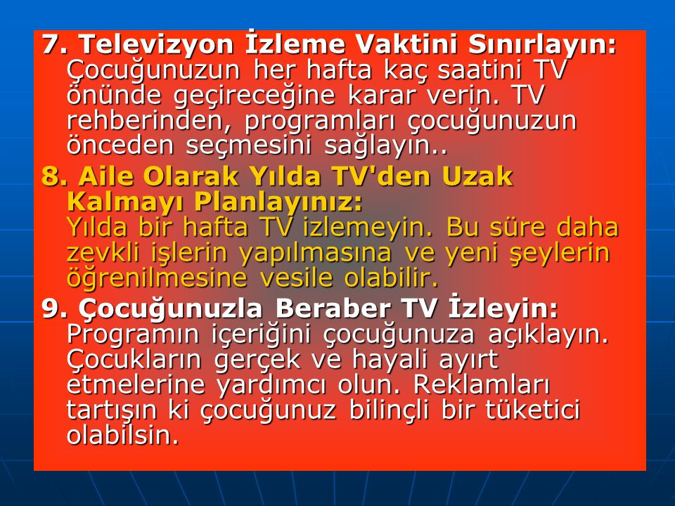 7. Televizyon İzleme Vaktini Sınırlayın: Çocuğunuzun her hafta kaç saatini TV önünde geçireceğine karar verin. TV rehberinden, programları çocuğunuzun önceden seçmesini sağlayın..