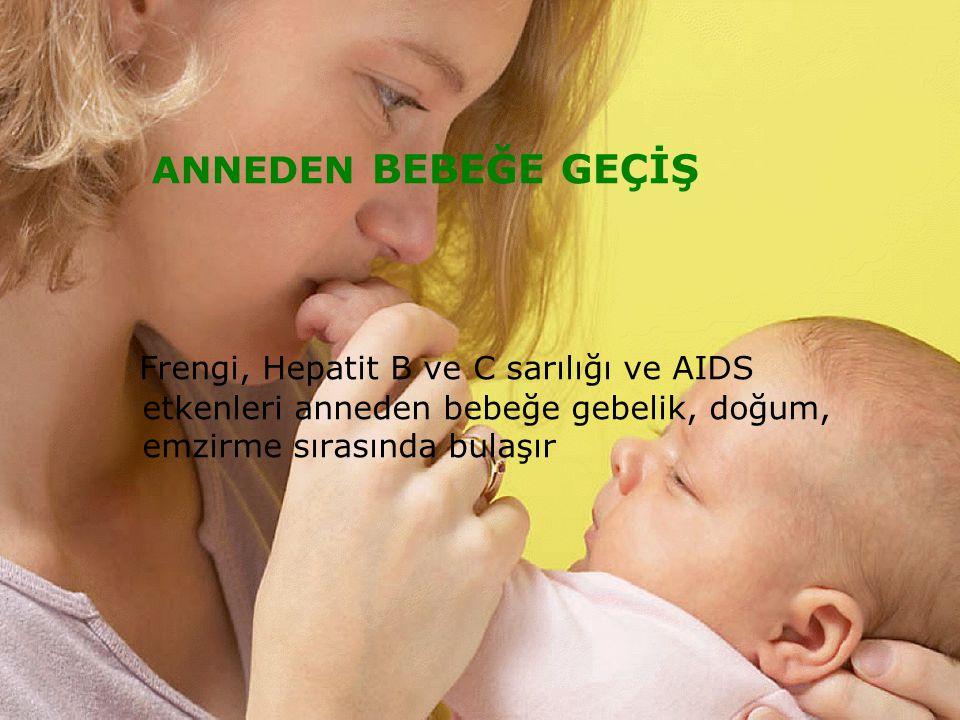 ANNEDEN BEBEĞE GEÇİŞ Frengi, Hepatit B ve C sarılığı ve AIDS etkenleri anneden bebeğe gebelik, doğum, emzirme sırasında bulaşır.