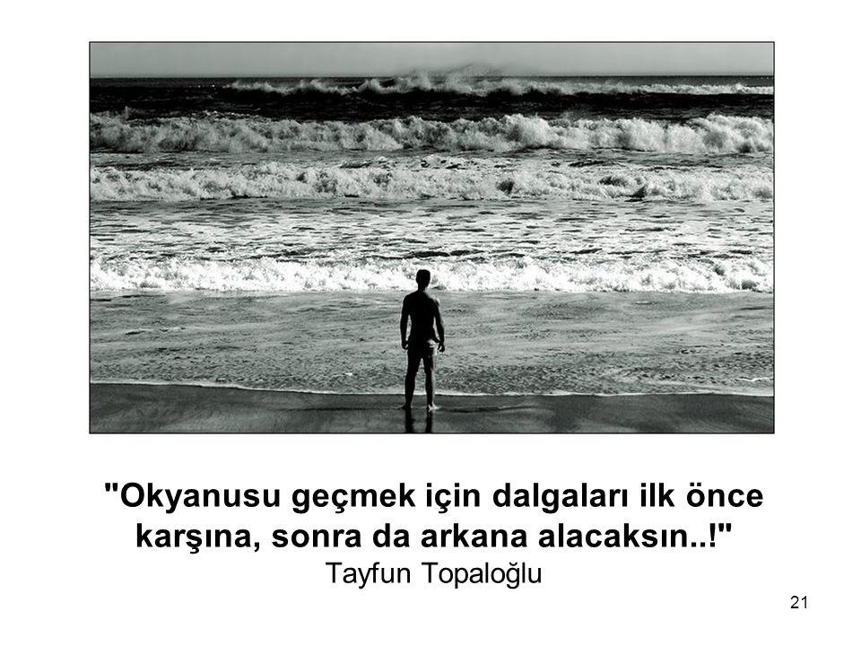 Okyanusu geçmek için dalgaları ilk önce karşına, sonra da arkana alacaksın..! Tayfun Topaloğlu