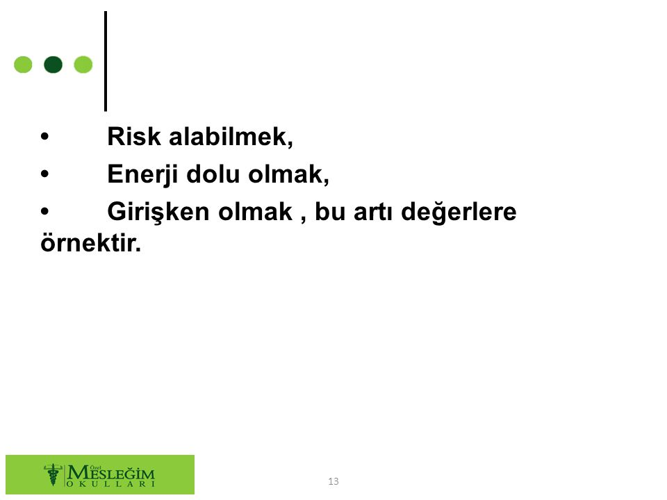 • Risk alabilmek, • Enerji dolu olmak, • Girişken olmak , bu artı değerlere örnektir.